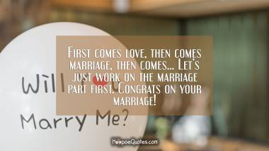 First comes love, then comes marriage, then comes... Let's just work on the marriage part first. Congrats on your marriage! Wedding Quotes