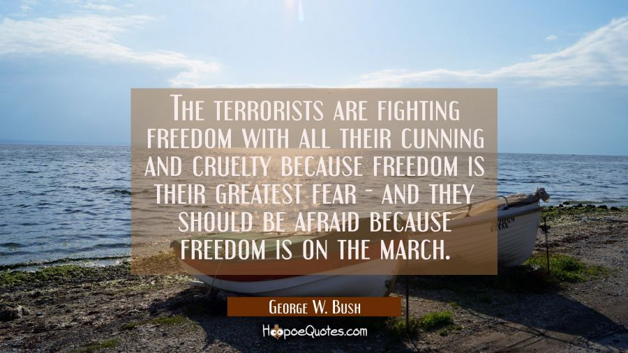 The terrorists are fighting freedom with all their cunning and cruelty because freedom is their gre George W. Bush Quotes