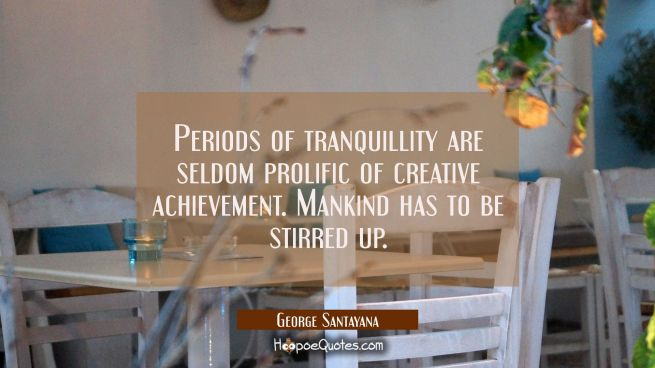 Periods of tranquillity are seldom prolific of creative achievement. Mankind has to be stirred up.