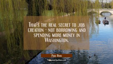 That's the real secret to job creation - not borrowing and spending more money in Washington.