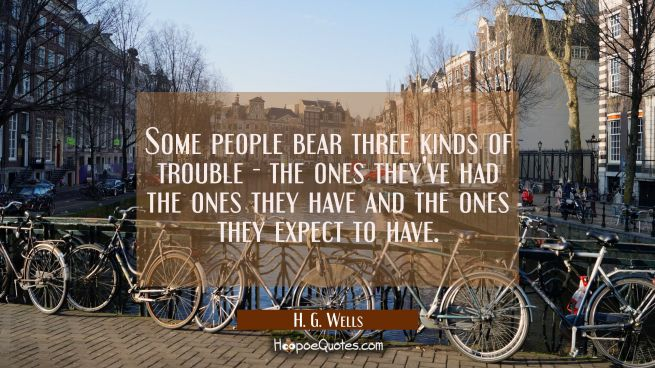 Some people bear three kinds of trouble - the ones they've had the ones they have and the ones they