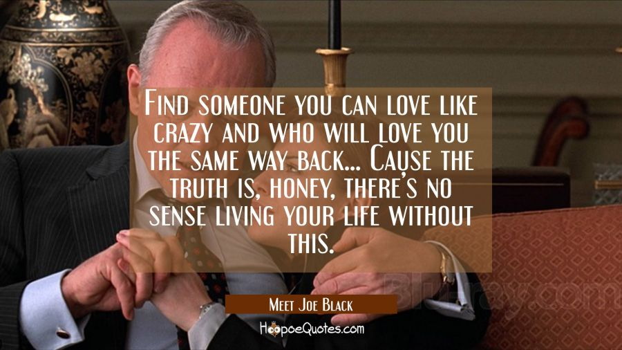 Find someone you can love like crazy and who will love you the same way back. Cause the truth is, honey, there's no sense living your life without this. Movie Quotes Quotes