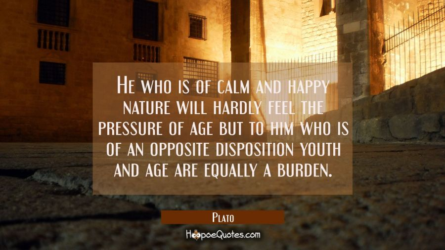 He who is of calm and happy nature will hardly feel the pressure of age but to him who is of an opp Plato Quotes