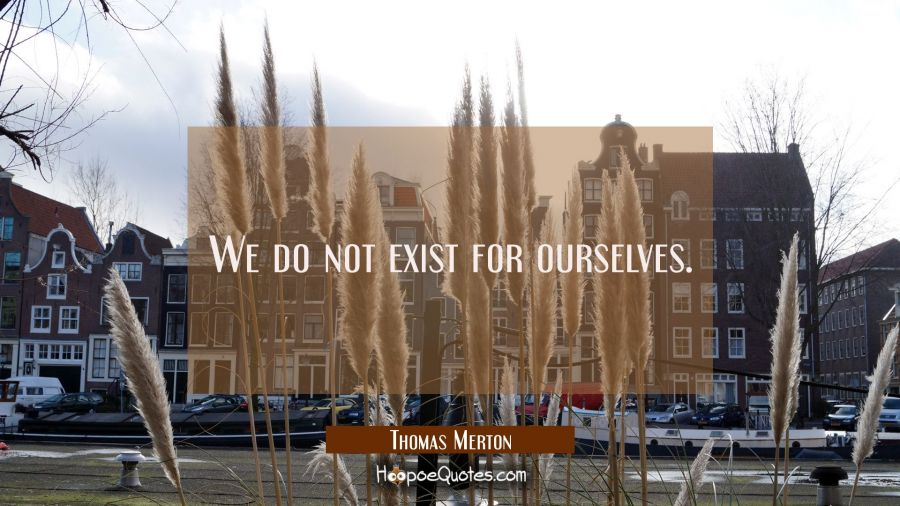 We do not exist for ourselves. Thomas Merton Quotes