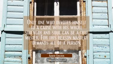 Only one who devotes himself to a cause with his whole strength and soul can be a true master. For Albert Einstein Quotes