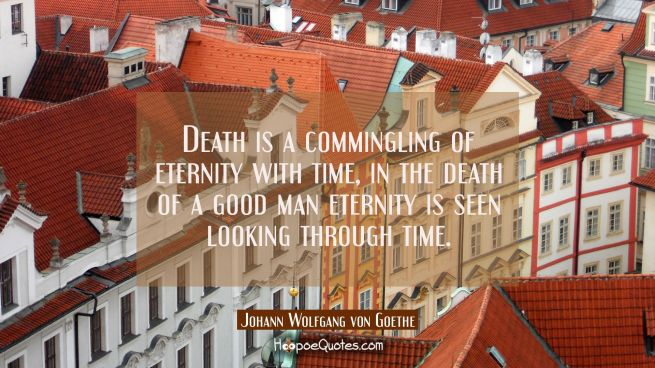 Death is a commingling of eternity with time, in the death of a good man eternity is seen looking t