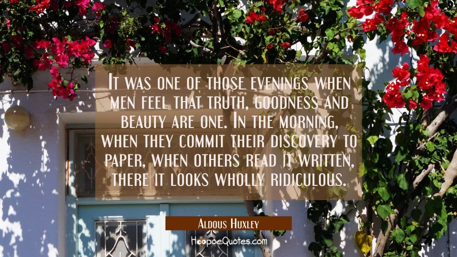 It was one of those evenings when men feel that truth goodness and beauty are one. In the morning w Aldous Huxley Quotes