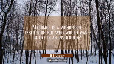 Marriage is a wonderful institution but who would want to live in an institution?