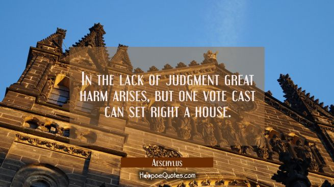 In the lack of judgment great harm arises but one vote cast can set right a house.