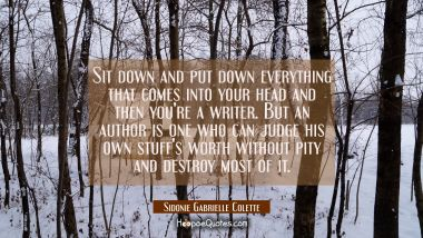 Sit down and put down everything that comes into your head and then you're a writer. But an author