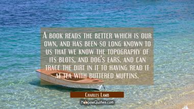 A book reads the better which is our own and has been so long known to us that we know the topograp