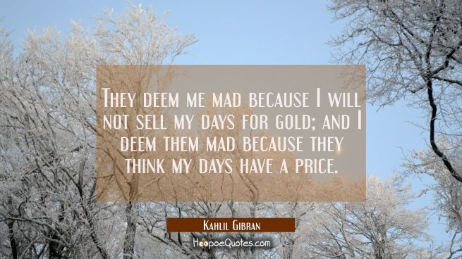 They deem me mad because I will not sell my days for gold; and I deem them mad because they think my days have a price.
