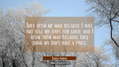 They deem me mad because I will not sell my days for gold; and I deem them mad because they think my days have a price. Kahlil Gibran Quotes