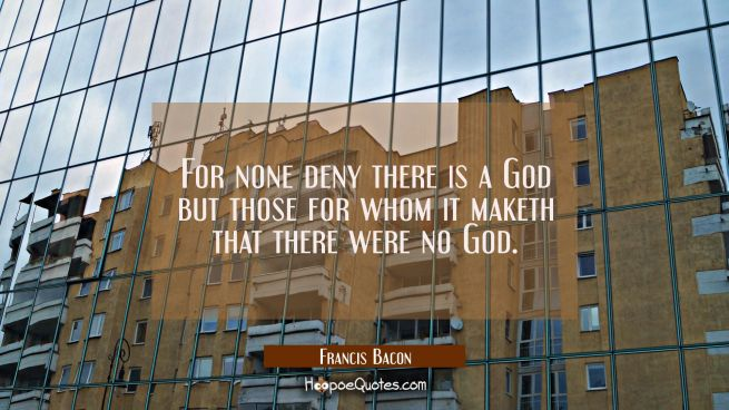 For none deny there is a God but those for whom it maketh that there were no God.