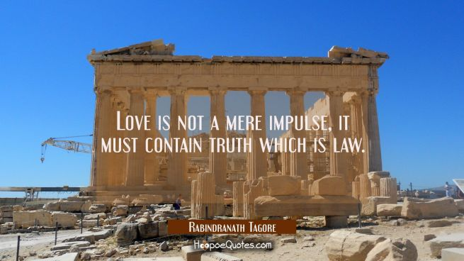 Love is not a mere impulse it must contain truth which is law.