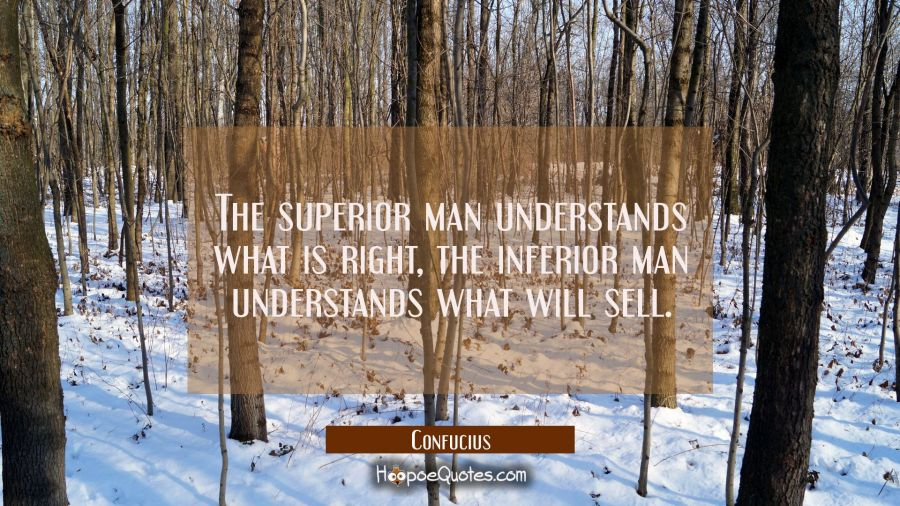 The superior man understands what is right, the inferior man understands what will sell. Confucius Quotes