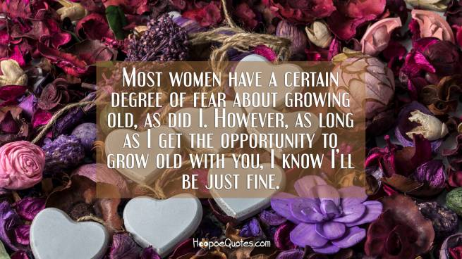 Most women have a certain degree of fear about growing old, as did I. However, as long as I get the opportunity to grow old with you, I know I'll be just fine.