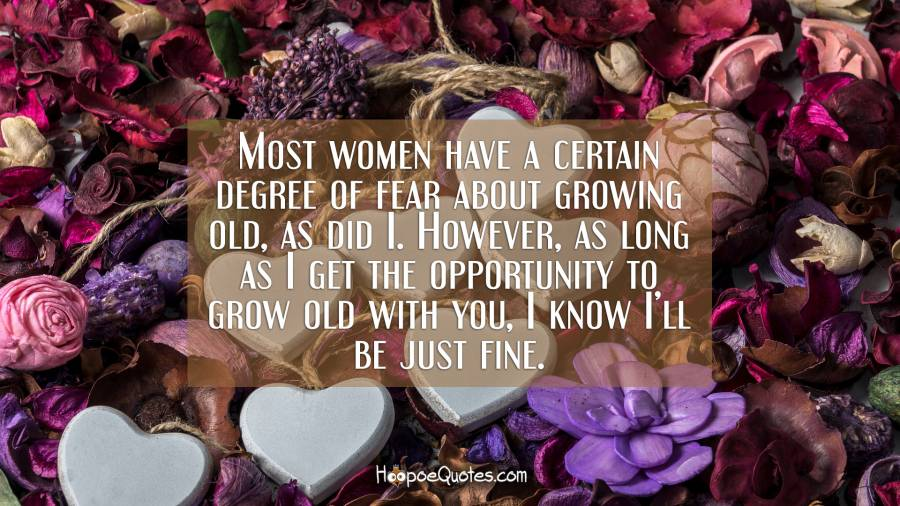 Most women have a certain degree of fear about growing old, as did I. However, as long as I get the opportunity to grow old with you, I know I'll be just fine. I Love You Quotes