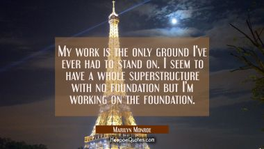 My work is the only ground I've ever had to stand on. I seem to have a whole superstructure with no