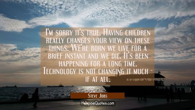 I'm sorry it's true. Having children really changes your view on these things. We're born we live f