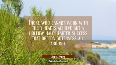 Those who cannot work with their hearts achieve but a hollow half-hearted success that breeds bitte