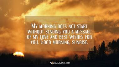 My morning does not start without sending you a message of my love and best wishes for you. Good morning, sunrise. Good Morning Quotes