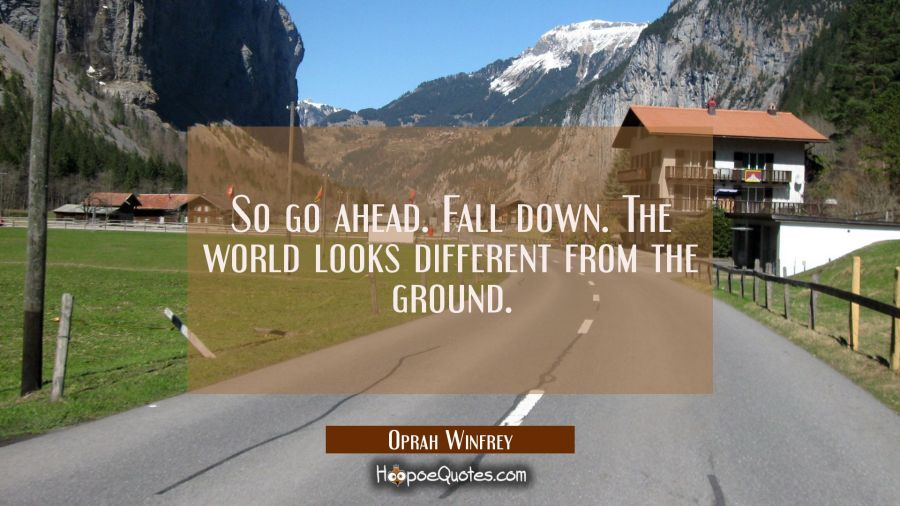 So go ahead. Fall down. The world looks different from the ground. Oprah Winfrey Quotes