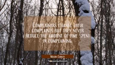 Complainers change their complaints but they never reduce the amount of time spent in complaining. Mason Cooley Quotes