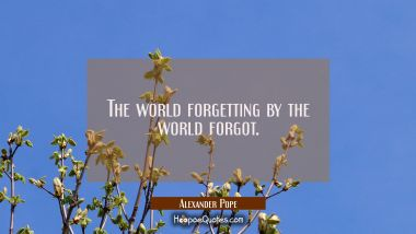 The world forgetting by the world forgot.