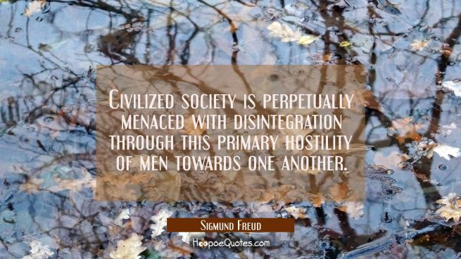 Civilized society is perpetually menaced with disintegration through this primary hostility of men