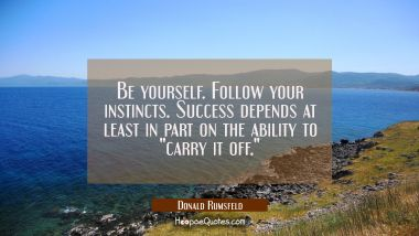 "Be yourself. Follow your instincts. Success depends at least in part on the ability to ""carry it of"