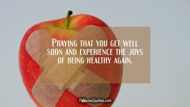 Praying that you get well soon and experience the joys of being healthy again. Get Well Soon Quotes