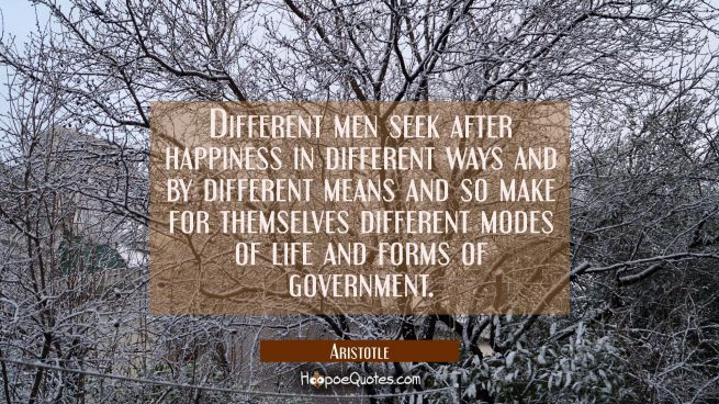 Different men seek after happiness in different ways and by different means and so make for themsel