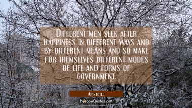 Different men seek after happiness in different ways and by different means and so make for themsel Aristotle Quotes