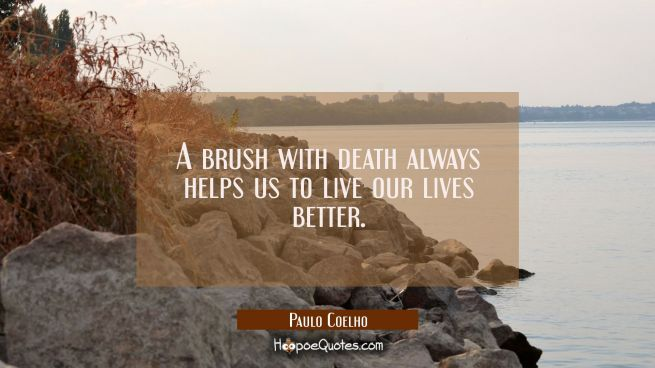 A brush with death always helps us to live our lives better.