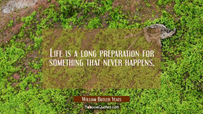Life is a long preparation for something that never happens.