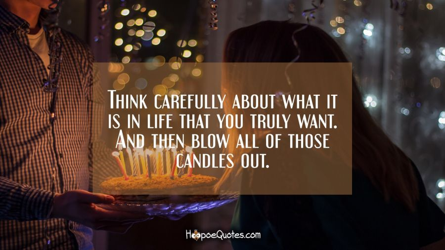 Think carefully about what it is in life that you truly want. And then blow all of those candles out. Birthday Quotes
