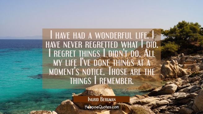 I have had a wonderful life. I have never regretted what I did. I regret things I didn't do. All my