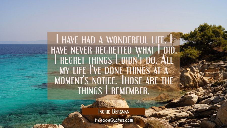 I have had a wonderful life. I have never regretted what I did. I regret things I didn't do. All my Ingrid Bergman Quotes
