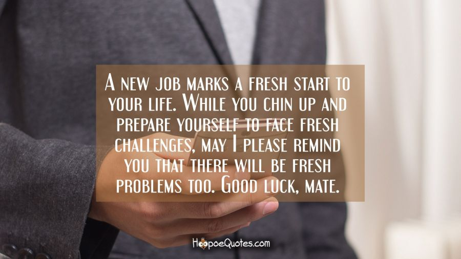 Starting A New Job Quotes A new job marks a fresh start to your life. While you chin up and  Starting A New Job Quotes