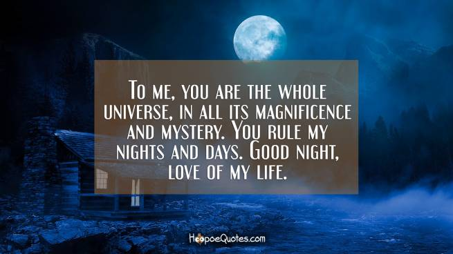 To me, you are the whole universe, in all its magnificence and mystery. You rule my nights and days. Good night, love of my life.