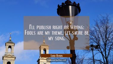 I'll publish right or wrong: Fools are my theme let satire be my song. Lord Byron Quotes