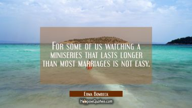 For some of us watching a miniseries that lasts longer than most marriages is not easy.