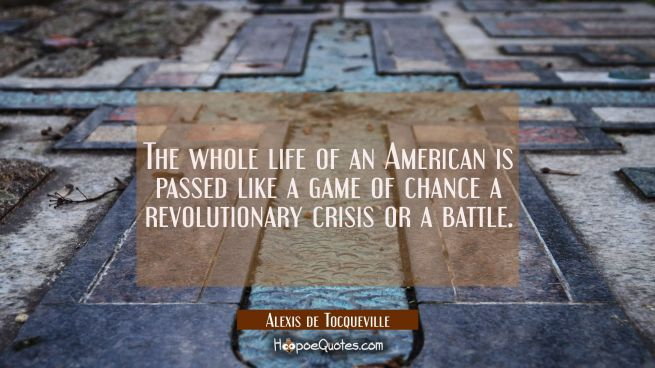 The whole life of an American is passed like a game of chance a revolutionary crisis or a battle.