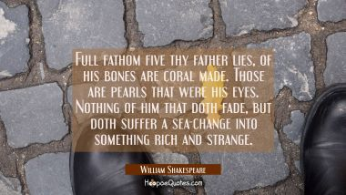 Full fathom five thy father lies, of his bones are coral made. Those are pearls that were his eyes. Nothing of him that doth fade, but doth suffer a sea-change into something rich and strange. William Shakespeare Quotes