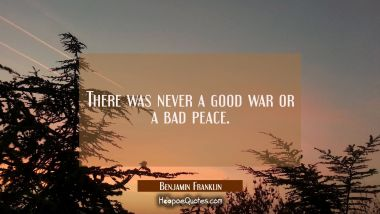 There was never a good war or a bad peace. Benjamin Franklin Quotes