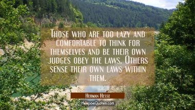 Those who are too lazy and comfortable to think for themselves and be their own judges obey the laws. Others sense their own laws within them. Herman Hesse Quotes