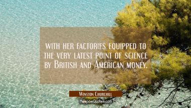 with her factories equipped to the very latest point of science by British and American money.