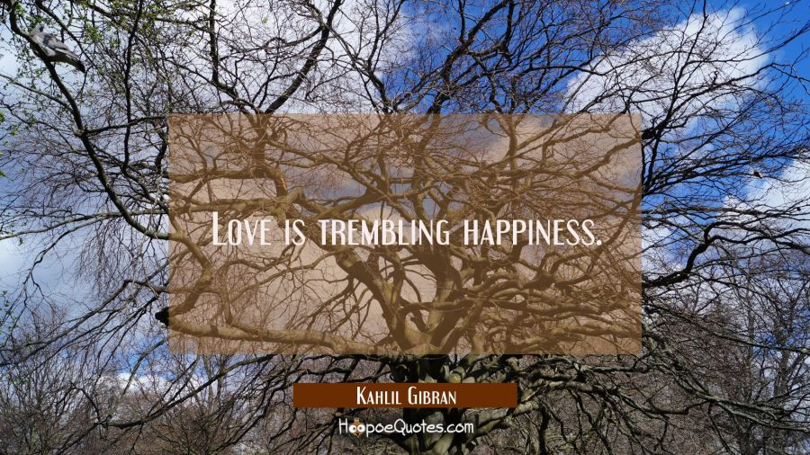 Quote of the Day - Love is trembling happiness. - Kahlil Gibran
