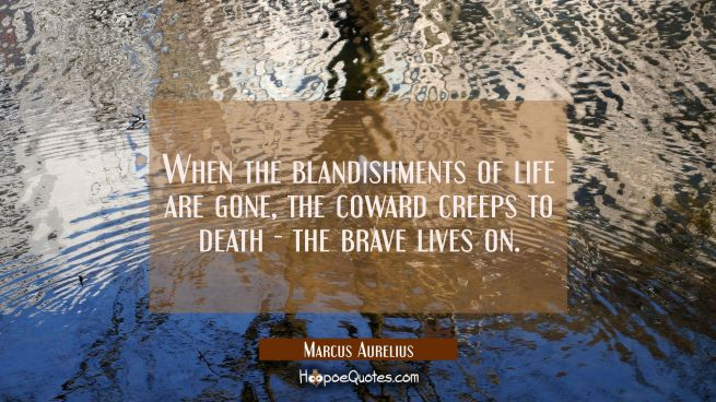 When the blandishments of life are gone the coward creeps to death - the brave lives on